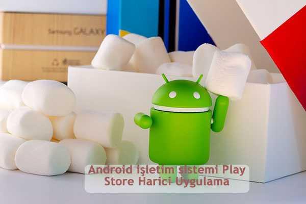 Android isletim sistemi Play Store Harici Uygulama